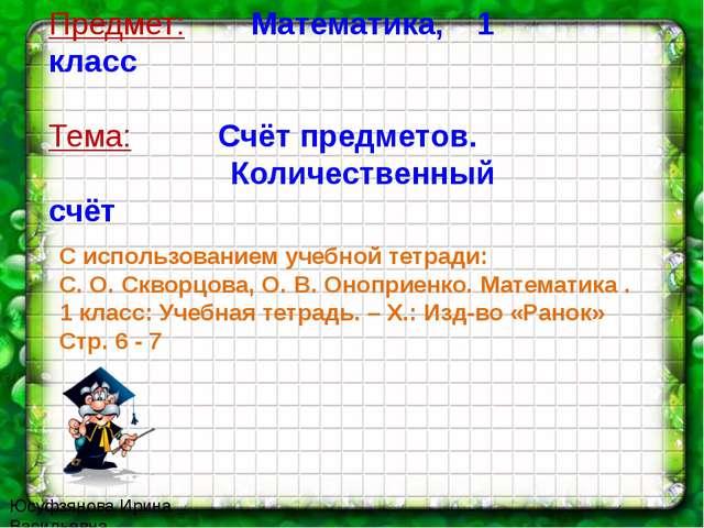 Юсуфзянова Ирина Васильевна Предмет: Математика, 1 класс Тема: Счёт предметов...