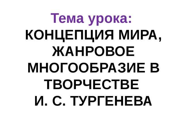 Тема урока: КОНЦЕПЦИЯ МИРА, ЖАНРОВОЕ МНОГООБРАЗИЕ В ТВОРЧЕСТВЕ И. С. ТУРГЕНЕВА