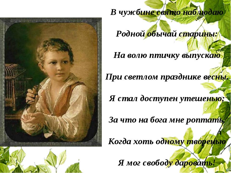 В чужбине свято наблюдаю Родной обычай старины: На волю птичку выпускаю При с...