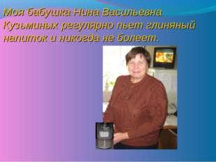 Моя бабушка Нина Васильевна Кузьминых регулярно пьет глиняный напиток и никог