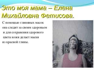 Это моя мама – Елена Михайловна Фетисова. С помощью глиняных масок она следит
