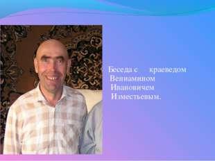 Беседа с краеведом  Вениамином  Ивановичем  Изместь