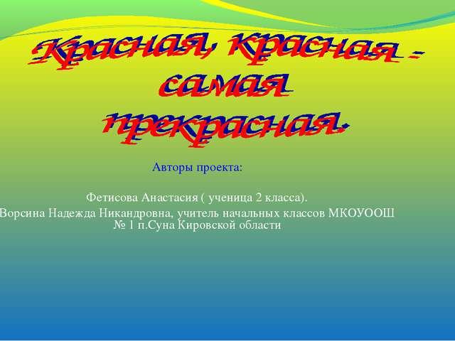 Авторы проекта: Фетисова Анастасия ( ученица 2 класса). Ворсина Надежда Никан...