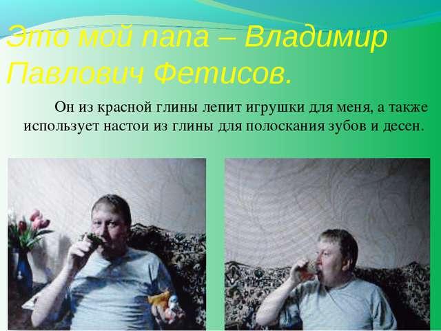 Это мой папа – Владимир Павлович Фетисов. Он из красной глины лепит игрушки...