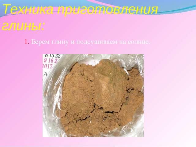 Техника приготовления глины: 1. Берем глину и подсушиваем на солнце.