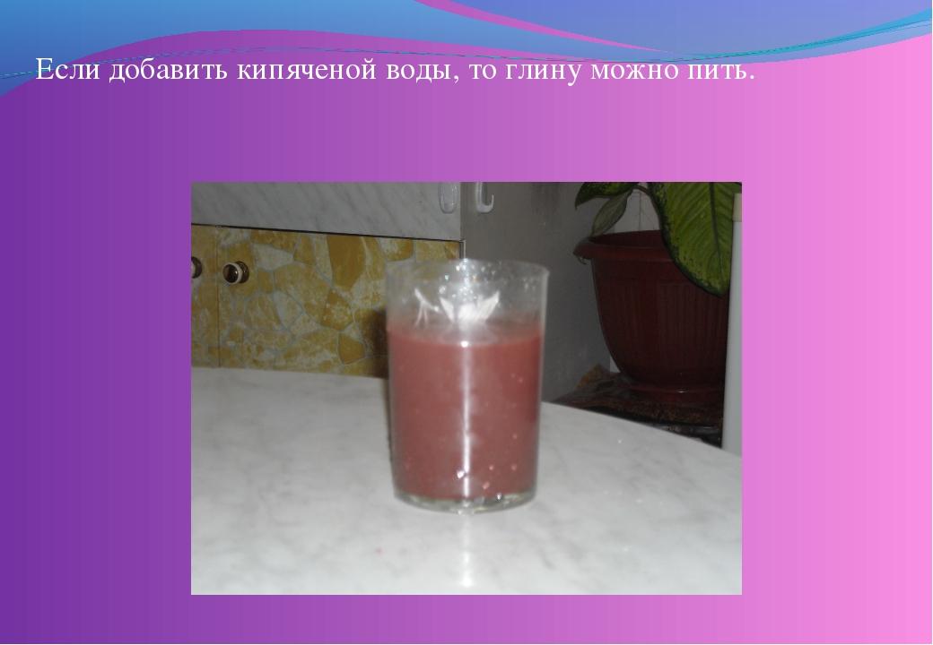 Если добавить кипяченой воды, то глину можно пить.