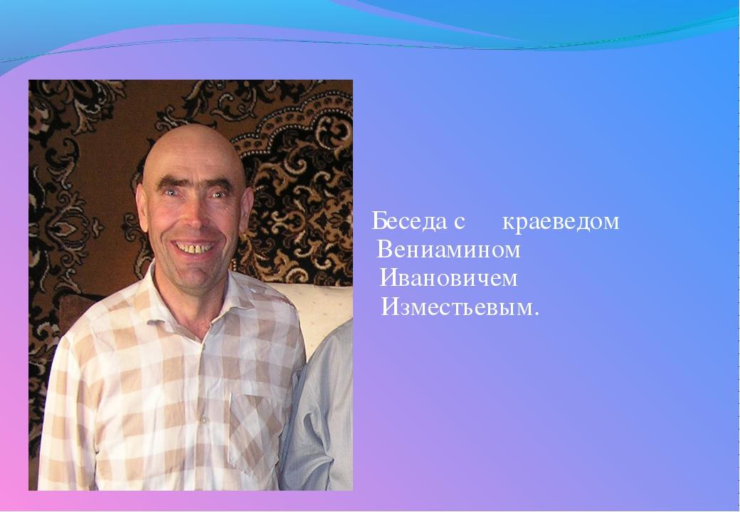 Беседа с краеведом  Вениамином  Ивановичем  Изместь...