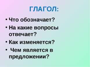 ГЛАГОЛ: Что обозначает? На какие вопросы отвечает? Как изменяется? Чем являет