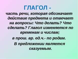 ГЛАГОЛ - часть речи, которая обозначает действие предмета и отвечает на вопро