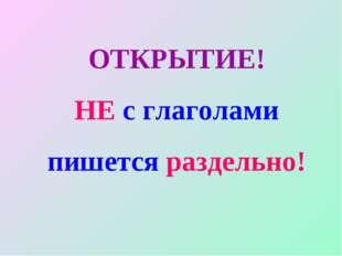 ОТКРЫТИЕ! НЕ с глаголами пишется раздельно!