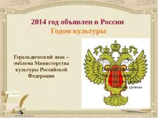 2014 год объявлен в России Годом культуры Геральдический знак –эмблема Минист