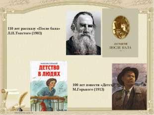 110 лет рассказу «После бала» Л.Н.Толстого (1903) 100 лет повести «Детство» М