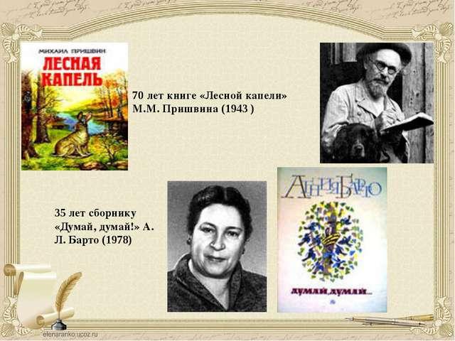 70 лет книге «Лесной капели» М.М. Пришвина (1943 ) 35 лет сборнику «Думай, ду...