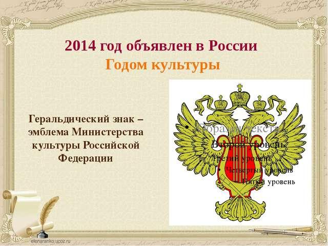 2014 год объявлен в России Годом культуры Геральдический знак –эмблема Минист...