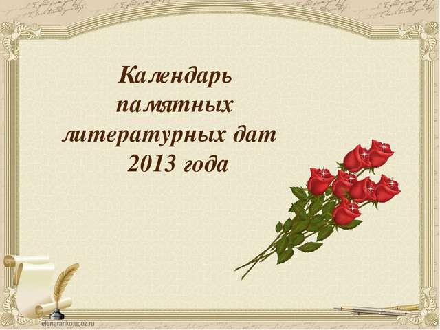 Календарь памятных литературных дат 2013 года Слайд 6. В 2013 году были отмеч...