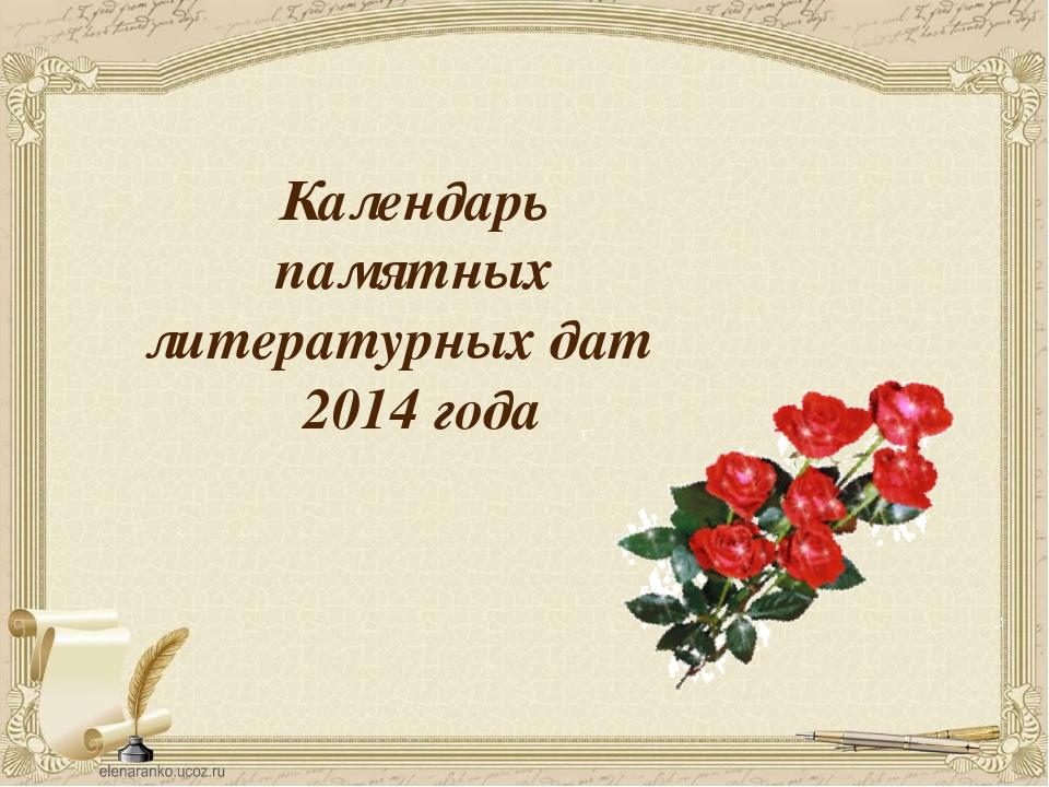 Календарь памятных литературных дат 2014 года Слайд 17. Учитель: 2014 год так...
