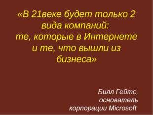 «В 21веке будет только 2 вида компаний: те, которые в Интернете и те, что вы