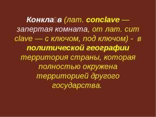 Конкла́в (лат. conclave — запертая комната, от лат. cum clave — с ключом, под