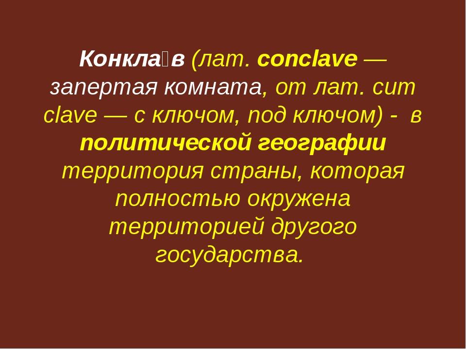 Конкла́в (лат. conclave — запертая комната, от лат. cum clave — с ключом, под...