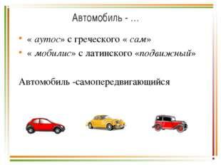 Автомобиль - … « аутос» с греческого « сам» « мобилис» с латинского «подвижны
