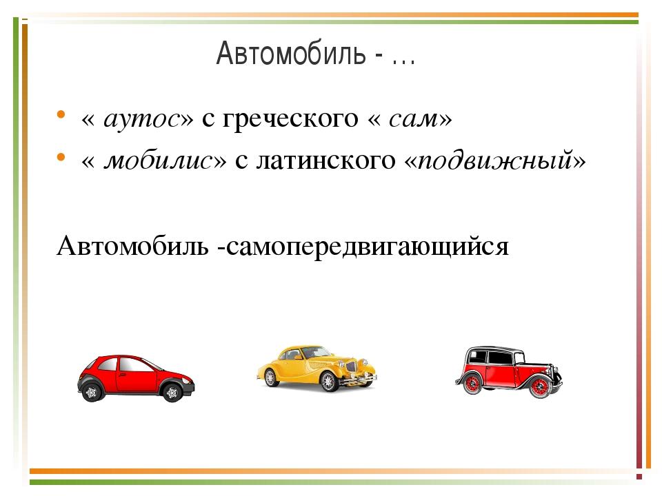 Автомобиль - … « аутос» с греческого « сам» « мобилис» с латинского «подвижны...