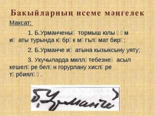 Бакыйларның исеме мәңгелек Максат: 1. Б.Урманченың тормыш юлы һәм иҗаты турын