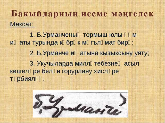 Бакыйларның исеме мәңгелек Максат: 1. Б.Урманченың тормыш юлы һәм иҗаты турын...