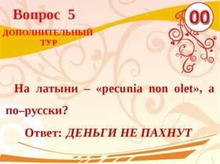 Вопрос 5 Ответ: ДЕНЬГИ НЕ ПАХНУТ На латыни – «pecunia non olet», а по–русски?