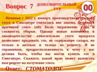Вопрос 7 Ответ: СТОМАТОЛОГ Начиная с 1922 г. импорт, производство и продажа э