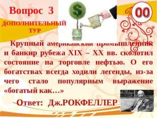 Вопрос 3 Ответ: Дж.РОКФЕЛЛЕР Крупный американский промышленник и банкир рубеж