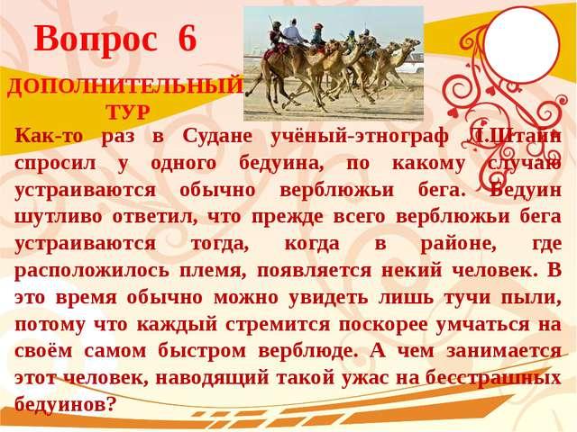 Вопрос 6 Как-то раз в Судане учёный-этнограф Л.Штайн спросил у одного бедуина...