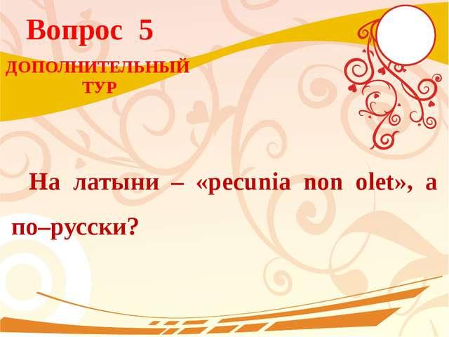 Вопрос 5 На латыни – «pecunia non olet», а по–русски? ДОПОЛНИТЕЛЬНЫЙ ТУР