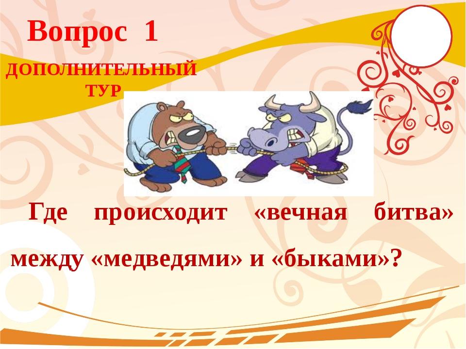 Вопрос 1 Где происходит «вечная битва» между «медведями» и «быками»? ДОПОЛНИТ...
