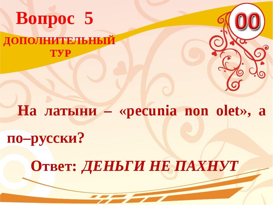 Вопрос 5 Ответ: ДЕНЬГИ НЕ ПАХНУТ На латыни – «pecunia non olet», а по–русски?...