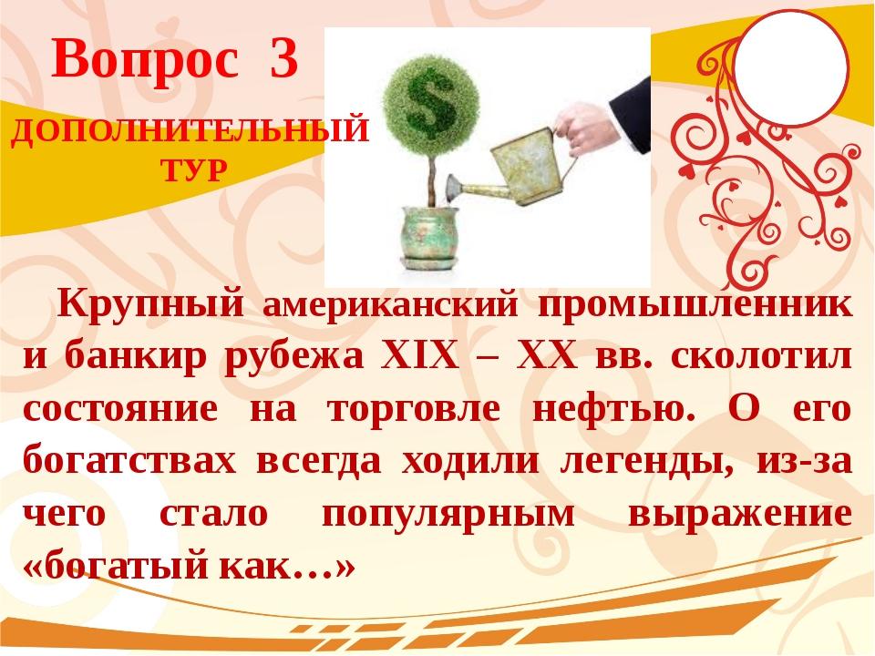 Вопрос 3 Крупный американский промышленник и банкир рубежа XIX – XX вв. сколо...