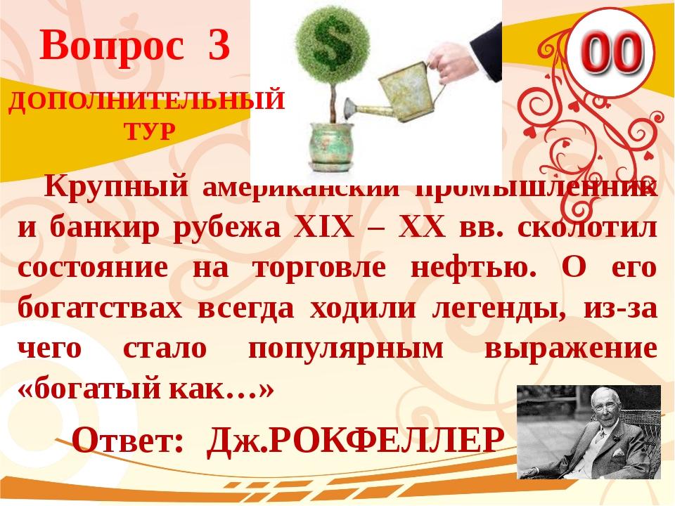 Вопрос 3 Ответ: Дж.РОКФЕЛЛЕР Крупный американский промышленник и банкир рубеж...
