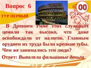 Вопрос 6 Ответ: Выявляли фальшивые деньги ТУР ПЕРВЫЙ В Древнем Риме этих служ
