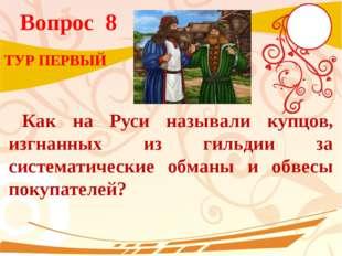 Вопрос 8 Как на Руси называли купцов, изгнанных из гильдии за систематические
