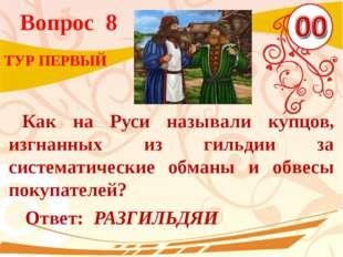 Вопрос 8 Ответ: РАЗГИЛЬДЯИ ТУР ПЕРВЫЙ Как на Руси называли купцов, изгнанных
