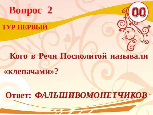 Вопрос 2 Ответ: ФАЛЬШИВОМОНЕТЧИКОВ ТУР ПЕРВЫЙ Кого в Речи Посполитой называли...