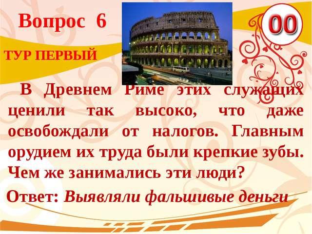 Вопрос 6 Ответ: Выявляли фальшивые деньги ТУР ПЕРВЫЙ В Древнем Риме этих служ...