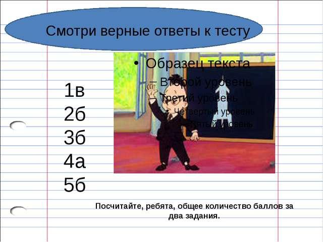 Смотри верные ответы к тесту 1в 2б 3б 4а 5б Посчитайте, ребята, общее количе...