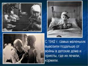 С 1942 г. самых маленьких вывозили подальше от войны в детские дома и приюты,