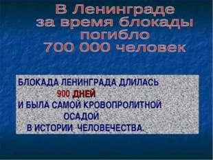 БЛОКАДА ЛЕНИНГРАДА ДЛИЛАСЬ 900 ДНЕЙ И БЫЛА САМОЙ КРОВОПРОЛИТНОЙ ОСАДОЙ В ИСТО