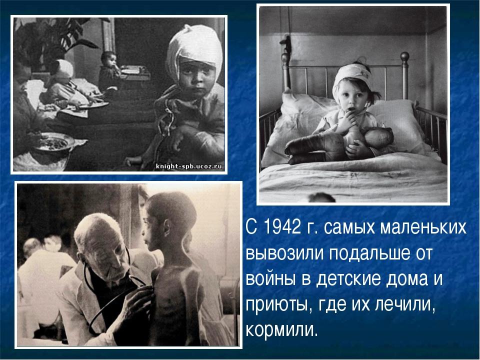 С 1942 г. самых маленьких вывозили подальше от войны в детские дома и приюты,...