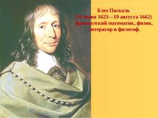 Блез Паскаль (19 июня 1623—19 августа 1662) французский математик, физик, лит
