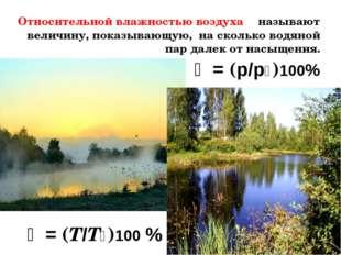 Относительной влажностью воздуха φ называют величину, показывающую, на сколь