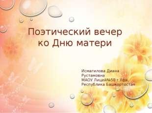 Поэтический вечер ко Дню матери Исмагилова Диана Рустамовна МАОУ Лицей№58 г.У