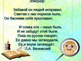 Эпиграф: Забавой он людей исправил, Сметая с них пороков пыль; Он баснями себ