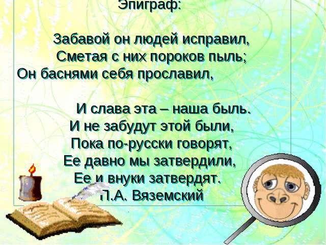 Эпиграф: Забавой он людей исправил, Сметая с них пороков пыль; Он баснями себ...